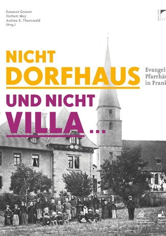 Cover des Buches Susanne Grosser, HErbert May, Andrea K. Thurnwald (Hrsg.): Nicht Dorfhaus und nicht Villa. Evangelische Pfarrhäuser in Franken.